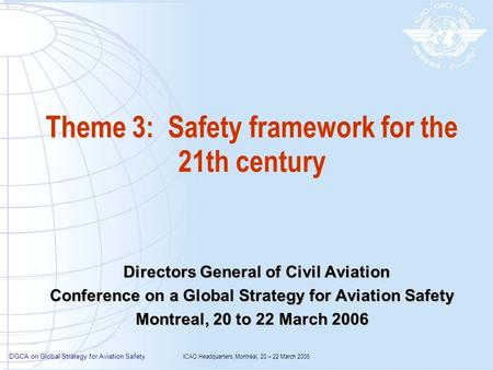 DGCA on Global Strategy for Aviation Safety ICAO Headquarters, Montréal, 20 – 22 March 2006 Theme 3: Safety framework for the 21th century Directors General.