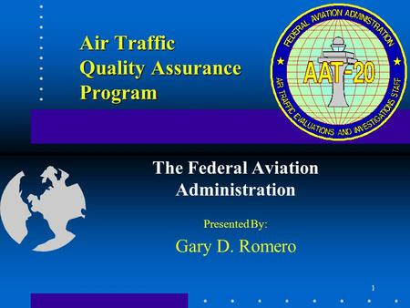 1 Air Traffic Quality Assurance Program The Federal Aviation Administration Presented By: Gary D. Romero.