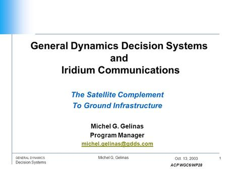 1 GENERAL DYNAMICS Decision Systems Michel G, Gelinas Oct. 13, 2003 ACP WGC6/WP28 General Dynamics Decision Systems and Iridium Communications The Satellite.