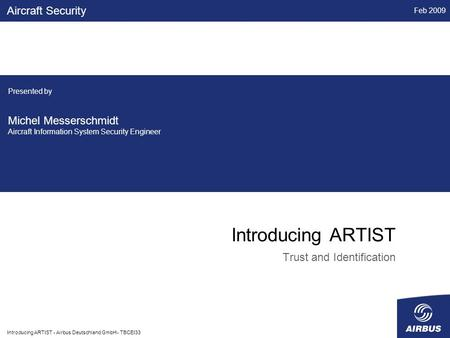 Feb 2009 Introducing ARTIST - Airbus Deutschland GmbH - TBCEI33 Introducing ARTIST Trust and Identification Aircraft Security Presented by Michel Messerschmidt.
