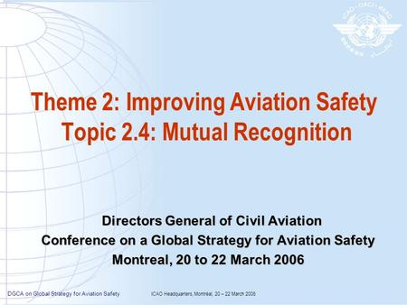 DGCA on Global Strategy for Aviation Safety ICAO Headquarters, Montréal, 20 – 22 March 2006 Theme 2: Improving Aviation Safety Topic 2.4: Mutual Recognition.
