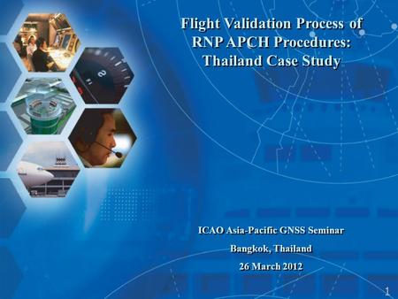 Flight Validation Process of RNP APCH Procedures: Thailand Case Study ICAO Asia-Pacific GNSS Seminar Bangkok, Thailand 26 March 2012 Flight Validation.