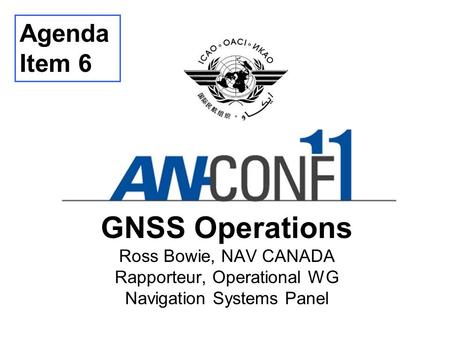 Agenda Item 6 GNSS Operations Ross Bowie, NAV CANADA Rapporteur, Operational WG Navigation Systems Panel Thank you… Good morning… I am ... and member.