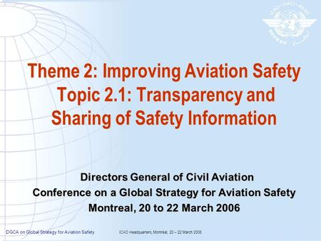 DGCA on Global Strategy for Aviation Safety ICAO Headquarters, Montréal, 20 – 22 March 2006 Theme 2: Improving Aviation Safety Topic 2.1: Transparency.