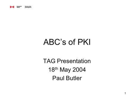 1 ABCs of PKI TAG Presentation 18 th May 2004 Paul Butler.