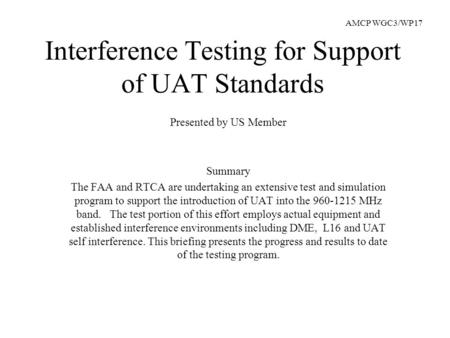 Interference Testing for Support of UAT Standards Presented by US Member Summary The FAA and RTCA are undertaking an extensive test and simulation program.