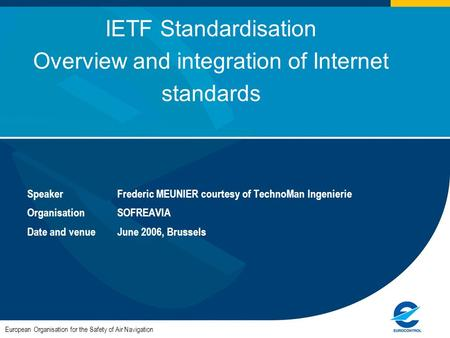 European Organisation for the Safety of Air Navigation IETF Standardisation Overview and integration of Internet standards SpeakerFrederic MEUNIER courtesy.