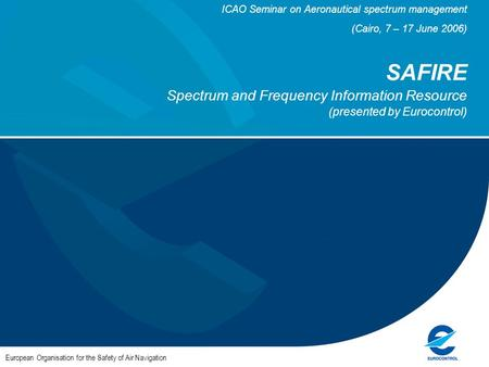 ICAO Seminar on Aeronautical spectrum management (Cairo, 7 – 17 June 2006) SAFIRE Spectrum and Frequency Information Resource (presented by Eurocontrol)