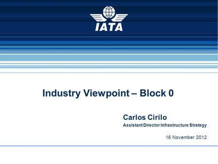 Industry Viewpoint – Block 0 Carlos Cirilo Assistant Director Infrastructure Strategy 16 November 2012.