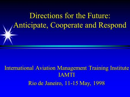 Directions for the Future: Anticipate, Cooperate and Respond International Aviation Management Training Institute IAMTI Rio de Janeiro, 11-15 May, 1998.