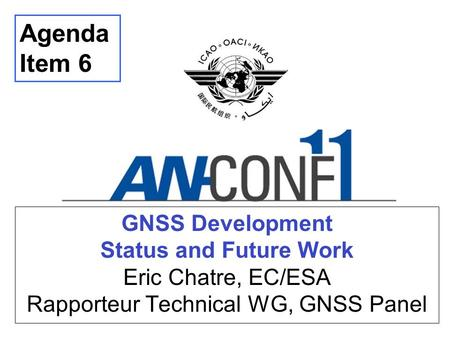 Agenda Item 6 GNSS Development Status and Future Work Eric Chatre, EC/ESA Rapporteur Technical WG, GNSS Panel Thank you… Good morning… I am ... and.