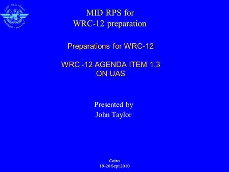 Cairo 19-20 Sept 2010 Preparations for WRC-12 WRC -12 AGENDA ITEM 1.3 ON UAS Presented by John Taylor MID RPS for WRC-12 preparation.
