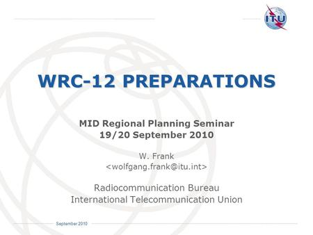 International Telecommunication Union September 2010 WRC-12 PREPARATIONS MID Regional Planning Seminar 19/20 September 2010 W. Frank Radiocommunication.