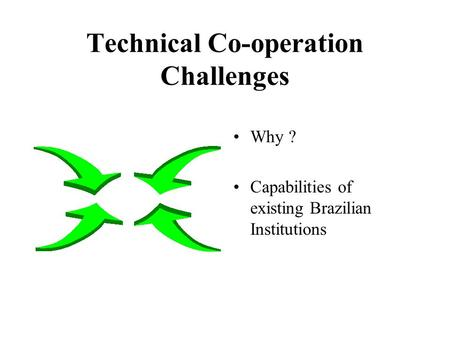 Technical Co-operation Challenges Why ? Capabilities of existing Brazilian Institutions.