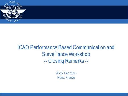 ICAO Performance Based Communication and Surveillance Workshop -- Closing Remarks -- 20-22 Feb 2013 Paris, France.