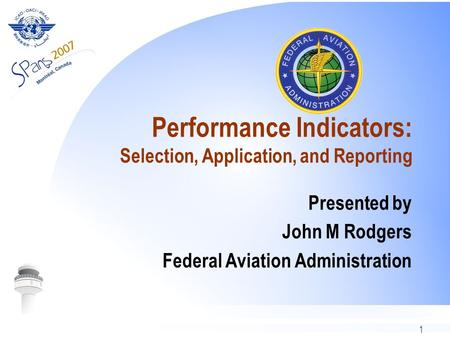 1 Performance Indicators: Selection, Application, and Reporting Presented by John M Rodgers Federal Aviation Administration.