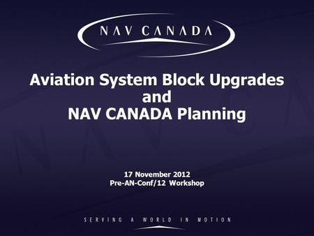 Aviation System Block Upgrades and NAV CANADA Planning 17 November 2012 Pre-AN-Conf/12 Workshop.