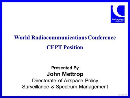 ACD A00000 00-01 Presented By John Mettrop Directorate of Airspace Policy Surveillance & Spectrum Management World Radiocommunications Conference CEPT.