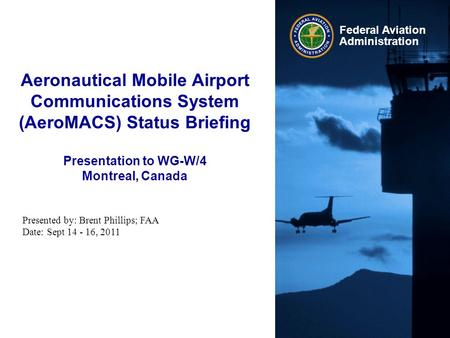 Aeronautical Mobile Airport Communications System (AeroMACS) Status Briefing Presentation to WG-W/4 Montreal, Canada Presented by: Brent Phillips; FAA.
