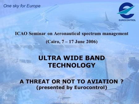 ICAO Seminar on Aeronautical spectrum management (Cairo, 7 – 17 June 2006) ULTRA WIDE BAND TECHNOLOGY A THREAT OR NOT TO AVIATION ? (presented by Eurocontrol)