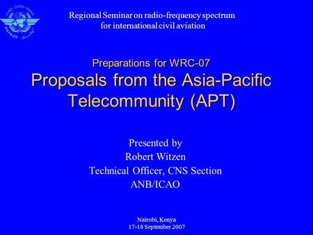 Nairobi, Kenya 17-18 September 2007 Preparations for WRC-07 Proposals from the Asia-Pacific Telecommunity (APT) Presented by Robert Witzen Technical Officer,