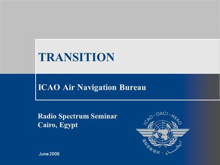 Template created by Giorgio Camilleri, March 2006 June 2006 TRANSITION ICAO Air Navigation Bureau Radio Spectrum Seminar Cairo, Egypt.
