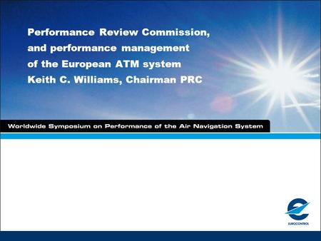 Performance Review Commission, and performance management of the European ATM system Keith C. Williams, Chairman PRC.