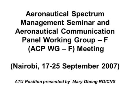 Aeronautical Spectrum Management Seminar and Aeronautical Communication Panel Working Group – F (ACP WG – F) Meeting (Nairobi, 17-25 September 2007) ATU.