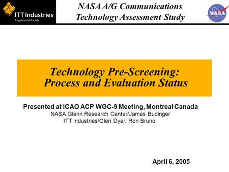 NASA A/G Communications Technology Assessment Study Technology Pre-Screening: Process and Evaluation Status April 6, 2005 Presented at ICAO ACP WGC-9 Meeting,