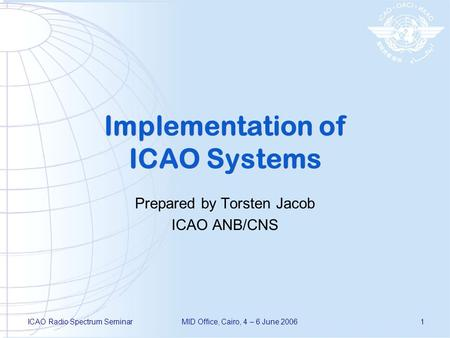 ICAO Radio Spectrum SeminarMID Office, Cairo, 4 – 6 June 20061 Implementation of ICAO Systems Prepared by Torsten Jacob ICAO ANB/CNS.