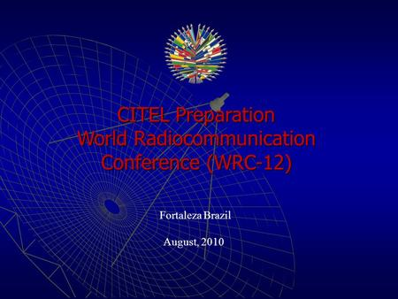 CITEL Preparation World Radiocommunication Conference (WRC-12) Fortaleza Brazil August, 2010.