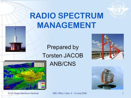 ICAO Radio Spectrum SeminarMID Office, Cairo, 4 – 6 June 20061 RADIO SPECTRUM MANAGEMENT Prepared by Torsten JACOB ANB/CNS.