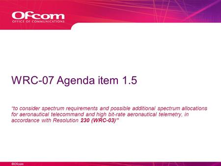 ©Ofcom WRC-07 Agenda item 1.5 to consider spectrum requirements and possible additional spectrum allocations for aeronautical telecommand and high bit-rate.