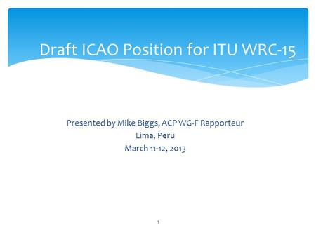Presented by Mike Biggs, ACP WG-F Rapporteur Lima, Peru March 11-12, 2013 Draft ICAO Position for ITU WRC-15 1.