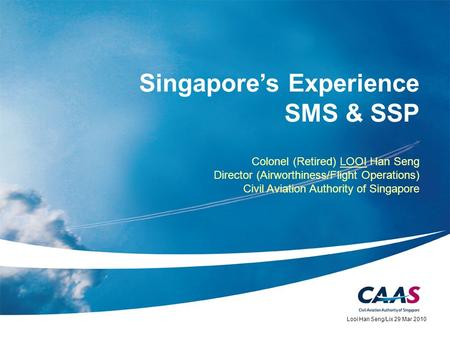 Singapores Experience SMS & SSP Colonel (Retired) LOOI Han Seng Director (Airworthiness/Flight Operations) Civil Aviation Authority of Singapore Looi Han.