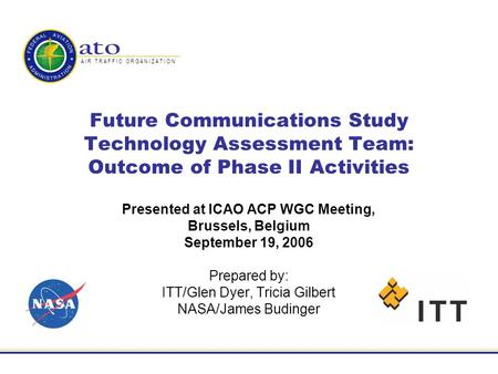 A I R T R A F F I C O R G A N I Z A T I O N Future Communications Study Technology Assessment Team: Outcome of Phase II Activities Presented at ICAO ACP.