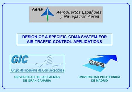 DESIGN OF A SPECIFIC CDMA SYSTEM FOR AIR TRAFFIC CONTROL APPLICATIONS UNIVERSIDAD DE LAS PALMAS DE GRAN CANARIA UNIVERSIDAD POLITÉCNICA DE MADRID.