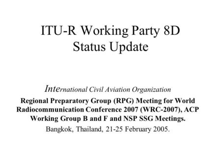 ITU-R Working Party 8D Status Update Inte rnational Civil Aviation Organization Regional Preparatory Group (RPG) Meeting for World Radiocommunication Conference.