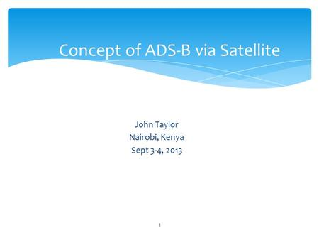 John Taylor Nairobi, Kenya Sept 3-4, 2013 Concept of ADS-B via Satellite 1.