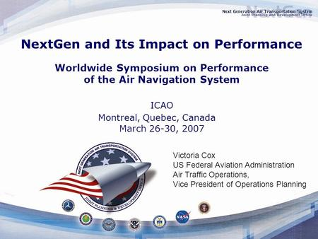 NextGen and Its Impact on Performance Worldwide Symposium on Performance of the Air Navigation System ICAO Montreal, Quebec, Canada March 26-30, 2007 Victoria.