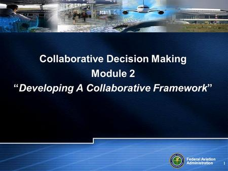 Federal Aviation Administration 1 Collaborative Decision Making Module 2 Developing A Collaborative Framework.