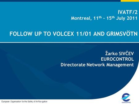 IVATF/2 Montreal, 11 th – 15 th July 2011 FOLLOW UP TO VOLCEX 11/01 AND GRIMSVÖTN European Organisation for the Safety of Air Navigation Žarko SIVČEV EUROCONTROL.