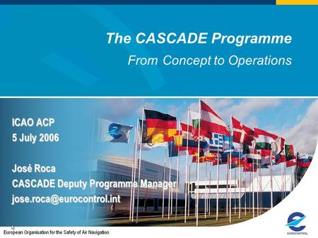 The CASCADE Programme From Concept to Operations ICAO ACP 5 July 2006 José Roca CASCADE Deputy Programme Manager