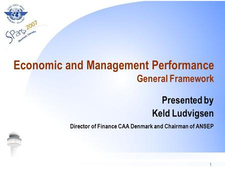 1 Economic and Management Performance General Framework Presented by Keld Ludvigsen Director of Finance CAA Denmark and Chairman of ANSEP.