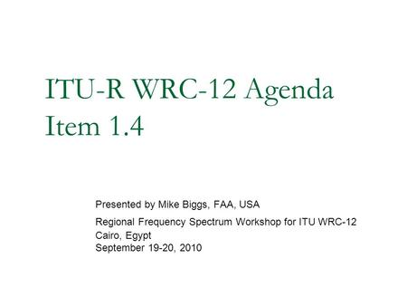 ITU-R WRC-12 Agenda Item 1.4 Presented by Mike Biggs, FAA, USA Regional Frequency Spectrum Workshop for ITU WRC-12 Cairo, Egypt September 19-20, 2010.