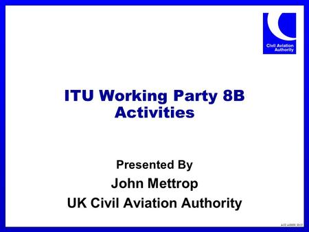 ACD A00000 00-01 ITU Working Party 8B Activities Presented By John Mettrop UK Civil Aviation Authority.