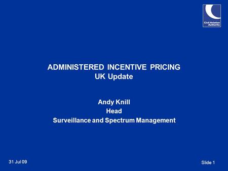 Slide 1 31 Jul 09 ADMINISTERED INCENTIVE PRICING UK Update Andy Knill Head Surveillance and Spectrum Management.