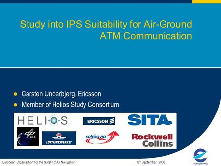 1 Study into IPS Suitability for Air-Ground ATM Communication Carsten Underbjerg, Ericsson Member of Helios Study Consortium European Organisation for.