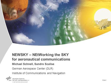 Slide 1 NEWSKY – NEtWorking the SKY for aeronautical communications Michael Schnell, Sandro Scalise German Aerospace Center (DLR) Institute of Communications.