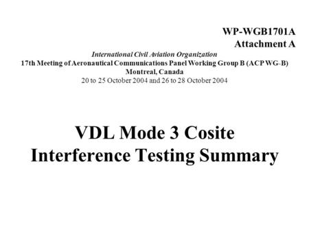 VDL Mode 3 Cosite Interference Testing Summary WP-WGB1701A Attachment A International Civil Aviation Organization 17th Meeting of Aeronautical Communications.